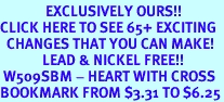 <bR>              EXCLUSIVELY OURS!!<BR>CLICK HERE TO SEE 65+ EXCITING<BR>  CHANGES THAT YOU CAN MAKE!<BR>             LEAD & NICKEL FREE!!<BR> W509SBM - HEART WITH CROSS<Br>BOOKMARK FROM $3.31 TO $6.25