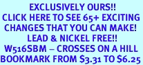 <bR>              EXCLUSIVELY OURS!!<BR> CLICK HERE TO SEE 65+ EXCITING<BR>  CHANGES THAT YOU CAN MAKE!<BR>             LEAD & NICKEL FREE!!<BR>  W516SBM - CROSSES ON A HILL<Br>BOOKMARK FROM $3.31 TO $6.25