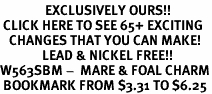 <bR>               EXCLUSIVELY OURS!!<BR> CLICK HERE TO SEE 65+ EXCITING<BR>   CHANGES THAT YOU CAN MAKE!<BR>              LEAD & NICKEL FREE!!<BR>W563SBM -  MARE & FOAL CHARM<Br> BOOKMARK FROM $3.31 TO $6.25