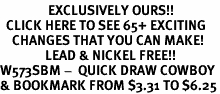<bR>                EXCLUSIVELY OURS!!<BR>  CLICK HERE TO SEE 65+ EXCITING<BR>    CHANGES THAT YOU CAN MAKE!<BR>               LEAD & NICKEL FREE!!<BR>W573SBM -  QUICK DRAW COWBOY<Br>& BOOKMARK FROM $3.31 TO $6.25