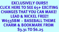 <bR>             EXCLUSIVELY OURS!!<BR>CLICK HERE TO SEE 65+ EXCITING<BR> CHANGES THAT YOU CAN MAKE!<BR>            LEAD & NICKEL FREE!!<BR>  W653SBM - BASEBALL THEME<Br>    CHARM & BOOKMARK FROM<bR>                    $3.31 TO $6.25