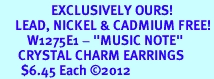 """<bR>                 EXCLUSIVELY OURS!<BR>     LEAD, NICKEL & CADMIUM FREE!<BR>         W1275E1 - """"MUSIC NOTE"""" <BR>      CRYSTAL CHARM EARRINGS <BR>       $6.45 Each �12"""