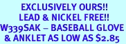 <bR>          EXCLUSIVELY OURS!!<Br>         LEAD & NICKEL FREE!!<BR>W339SAK - BASEBALL GLOVE<Br>  & ANKLET AS LOW AS $2.85
