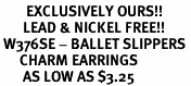 <bR>        EXCLUSIVELY OURS!!<BR>       LEAD & NICKEL FREE!!<BR> W376SE - BALLET SLIPPERS <BR>      CHARM EARRINGS <br>       AS LOW AS $3.25