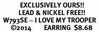 <bR>             EXCLUSIVELY OURS!!<BR>            LEAD & NICKEL FREE!!<BR>  W793SE - I LOVE MY TROOPER <Br>       �14        EARRING  $8.68
