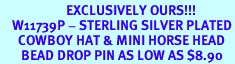 <br>                      EXCLUSIVELY OURS!!!<bR>    W11739P - STERLING SILVER PLATED<Br>      COWBOY HAT & MINI HORSE HEAD<br>       BEAD DROP PIN AS LOW AS $8.90