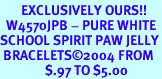 <bR>       EXCLUSIVELY OURS!!<Br>  W4570JPB - PURE WHITE<BR>SCHOOL SPIRIT PAW JELLY<br> BRACELETS&#169;2004 FROM<Br>               $.97 TO $5.00