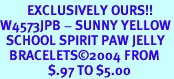 <bR>         EXCLUSIVELY OURS!!<Br>W4573JPB - SUNNY YELLOW<BR>  SCHOOL SPIRIT PAW JELLY<br>   BRACELETS&#169;2004 FROM<Br>                $.97 TO $5.00