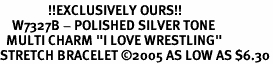 """<BR>                !!EXCLUSIVELY OURS!!<br>    W7327B - POLISHED SILVER TONE<br>  MULTI CHARM """"I LOVE WRESTLING""""<BR>STRETCH BRACELET �05 AS LOW AS $6.30"""