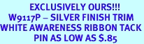 <br>              EXCLUSIVELY OURS!!!<bR>    W9117P - SILVER FINISH TRIM<bR>WHITE AWARENESS RIBBON TACK<Br>                PIN AS LOW AS $.85