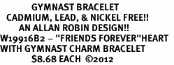 "<Br>               GYMNAST BRACELET<BR>   CADMIUM, LEAD, & NICKEL FREE!!<Br>         AN ALLAN ROBIN DESIGN!!<BR>W19916B2 - ""FRIENDS FOREVER""HEART  <Br>WITH GYMNAST CHARM BRACELET <Br>               $8.68 EACH  �12"