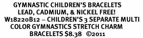 <br>         GYMNASTIC CHILDREN'S BRACELETS<BR>            LEAD, CADMIUM, & NICKEL FREE! <BR>   W18220B12 - CHILDREN'S 3 SEPARATE MULTI  <Br>       COLOR GYMNASTICS STRETCH CHARM  <Br>                    BRACELETS $8.38   ©2011