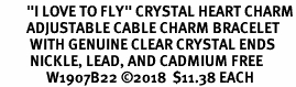 """<br>        """"I LOVE TO FLY"""" CRYSTAL HEART CHARM<br>        ADJUSTABLE CABLE CHARM BRACELET<br>         WITH GENUINE CLEAR CRYSTAL ENDS<br>         NICKLE, LEAD, AND CADMIUM FREE <br>              W1907B22 �18  $11.38 EACH"""