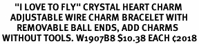 "<br>       ""I LOVE TO FLY"" CRYSTAL HEART CHARM<br>     ADJUSTABLE WIRE CHARM BRACELET WITH<br>        REMOVABLE BALL ENDS, ADD CHARMS<br> WITHOUT TOOLS. W1907B8 $10.38 EACH �18"