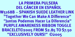 """<BR>                     LA PRIMERA PULSERA <BR>                  DEL CÁNCER EN ESPAÑOL<BR>W5168B - SPANISH SUEDE LEATHER LINK<BR>    """"Together We Can Make A Difference""""<BR>    """"Juntos Podemos Hacer La Diferencia""""<BR>    PURPLE AWARENESS RIBBON TOGGLE<br>  BRACELET&#169;2005 FROM $2.85 TO $7.50<BR>        """"EXCLUSIVELY OURS!""""  &#169;2005"""