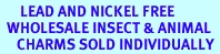 <BR>      LEAD AND NICKEL FREE <BR>  WHOLESALE INSECT & ANIMAL <BR>     CHARMS SOLD INDIVIDUALLY