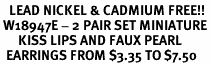 <Br>   LEAD NICKEL & CADMIUM FREE!!<Br> W18947E - 2 PAIR SET MINIATURE <BR>      KISS LIPS AND FAUX PEARL<Br>  EARRINGS FROM $3.35 TO $7.50