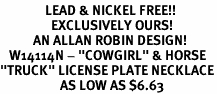 "<Br>               LEAD & NICKEL FREE!!<Br>                 EXCLUSIVELY OURS!<Br>           AN ALLAN ROBIN DESIGN!<Br>   W14114N - ""COWGIRL"" & HORSE<BR>""TRUCK"" LICENSE PLATE NECKLACE<Br>                    AS LOW AS $6.63"