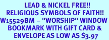 """<Br>                LEAD & NICKEL FREE!!<Br>    RELIGIOUS SYMBOLS OF FAITH!!<Br>W15529BM - """"WORSHIP"""" WINDOW<Br>     BOOKMARK WITH GIFT CARD &<Br>         ENVELOPE AS LOW AS $3.97"""