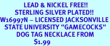 """<Br>                LEAD & NICKEL FREE!!<Br>          STERLING SILVER PLATED!!<bR>W16997N - LICENSED JACKSONVILLE<Br>   STATE UNIVERSITY """"GAMECOCKS""""<bR>           DOG TAG NECKLACE FROM<br>                       $1.99"""