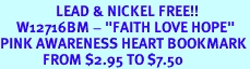 """<BR>                 LEAD & NICKEL FREE!!<BR>     W12716BM - """"FAITH LOVE HOPE""""<Br>PINK AWARENESS HEART BOOKMARK<Br>             FROM $2.95 TO $7.50"""
