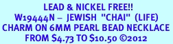 """<Br>                     LEAD & NICKEL FREE!! <Br>       W19444N -  JEWISH  """"CHAI""""  (LIFE) <BR> CHARM ON 6MM PEARL BEAD NECKLACE <BR>            FROM $4.73 TO $10.50 �12"""