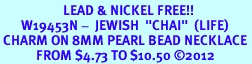 """<Br>                     LEAD & NICKEL FREE!! <Br>       W19453N -  JEWISH  """"CHAI""""  (LIFE) <BR> CHARM ON 8MM PEARL BEAD NECKLACE <BR>            FROM $4.73 TO $10.50 �12"""