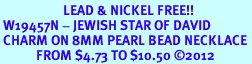 <Br>                     LEAD & NICKEL FREE!! <Br> W19457N - JEWISH STAR OF DAVID <BR> CHARM ON 8MM PEARL BEAD NECKLACE <BR>            FROM $4.73 TO $10.50 �12