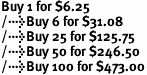 Buy 1 for $6.25<br />Buy 6 for $31.08<br />Buy 25 for $125.75<br />Buy 50 for $246.50<br />Buy 100 for $473.00
