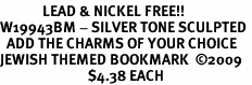 <BR>             LEAD & NICKEL FREE!! <BR>W19943BM - SILVER TONE SCULPTED <BR>  ADD THE CHARMS OF YOUR CHOICE<BR>JEWISH THEMED BOOKMARK  �09<BR>                           $4.38 EACH