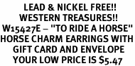 """<Br>           LEAD & NICKEL FREE!!<Br>         WESTERN TREASURES!!<Br> W15427E - """"TO RIDE A HORSE""""<Br>HORSE CHARM EARRINGS WITH<bR>      GIFT CARD AND ENVELOPE<Br>      YOUR LOW PRICE IS $5.47"""