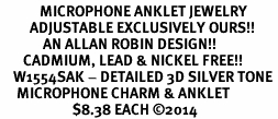 <bR>            MICROPHONE ANKLET JEWELRY <BR>         ADJUSTABLE EXCLUSIVELY OURS!! <BR>             AN ALLAN ROBIN DESIGN!! <BR>       CADMIUM, LEAD & NICKEL FREE!! <BR>    W1554SAK - DETAILED 3D SILVER TONE <Br>     MICROPHONE CHARM & ANKLET <BR>                      $8.38 EACH �14
