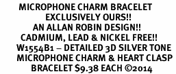 <bR>         MICROPHONE CHARM BRACELET <BR>                      EXCLUSIVELY OURS!!  <BR>                AN ALLAN ROBIN DESIGN!! <BR>          CADMIUM, LEAD & NICKEL FREE!! <BR>        W1554B1 - DETAILED 3D SILVER TONE  <BR>        MICROPHONE CHARM & HEART CLASP <BR>               BRACELET $9.38 EACH �14