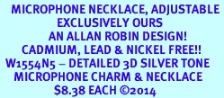 <br>    MICROPHONE NECKLACE<, ADJUSTABLE <bR>                     EXCLUSIVELY OURS <BR>                  AN ALLAN ROBIN DESIGN!<BR>        CADMIUM, LEAD & NICKEL FREE!! <BR>  W1554N5 - DETAILED 3D SILVER TONE <BR>     MICROPHONE CHARM & NECKLACE <BR>                    $8.38 EACH �14