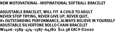 <BR><B>NEW MOTOVATIONAL-INSPIRATIONAL SOFTBALL BRACELET</B><BR><BR>ADJUSTABLE BRACELET, WILL FIT  A CHILD TO ADULT<BR><B>NEVER STOP TRYING, NEVER GIVE UP, NEVER QUIT, <BR>#1 OUTSTANDING PERFORMANCE, ALWAYS BELIEVE IN YOURSELF</B><BR>ADUSTABLE SILVERTONE ROLLO CHAIN BRACELET <BR>W1406-1589-474-1587-647B2  $12.38 EACH ©2020