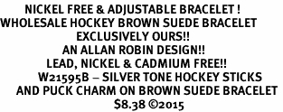 <BR>         NICKEL FREE & ADJUSTABLE BRACELET ! <BR>WHOLESALE HOCKEY BROWN SUEDE BRACELET <bR>                            EXCLUSIVELY OURS!! <Br>                       AN ALLAN ROBIN DESIGN!! <BR>                 LEAD, NICKEL & CADMIUM FREE!! <BR>              W21595B - SILVER TONE HOCKEY STICKS <BR>      AND PUCK CHARM ON BROWN SUEDE BRACELET <BR>                                          $8.38 �15
