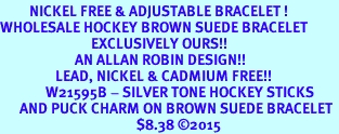 <BR>         NICKEL FREE & ADJUSTABLE BRACELET ! <BR>WHOLESALE HOCKEY BROWN SUEDE BRACELET <bR>                            EXCLUSIVELY OURS!! <Br>                       AN ALLAN ROBIN DESIGN!! <BR>                 LEAD, NICKEL & CADMIUM FREE!! <BR>              W21595B - SILVER TONE HOCKEY STICKS <BR>      AND PUCK CHARM ON BROWN SUEDE BRACELET <BR>                                          $8.38 ©2015