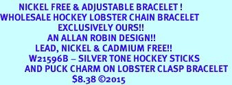 <BR>         NICKEL FREE & ADJUSTABLE BRACELET ! <BR>WHOLESALE HOCKEY LOBSTER CHAIN BRACELET <bR>                            EXCLUSIVELY OURS!! <Br>                       AN ALLAN ROBIN DESIGN!! <BR>                 LEAD, NICKEL & CADMIUM FREE!! <BR>              W21596B - SILVER TONE HOCKEY STICKS <BR>            AND PUCK CHARM ON LOBSTER CLASP BRACELET <BR>                                   $8.38 ©2015