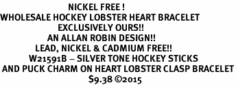 <BR>                                 NICKEL FREE ! <BR>WHOLESALE HOCKEY LOBSTER HEART BRACELET <bR>                            EXCLUSIVELY OURS!! <Br>                       AN ALLAN ROBIN DESIGN!! <BR>                 LEAD, NICKEL & CADMIUM FREE!! <BR>              W21591B - SILVER TONE HOCKEY STICKS <BR> AND PUCK CHARM ON HEART LOBSTER CLASP BRACELET <BR>                                           $9.38 �15