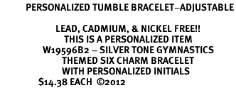 <Br>            PERSONALIZED TUMBLE BRACELET-ADJUSTABLE<Br>      <Br>                          LEAD, CADMIUM, & NICKEL FREE!! <BR>                              THIS IS A PERSONALIZED ITEM <Br>                    W19596B2 - SILVER TONE GYMNASTICS <BR>                             THEMED SIX CHARM BRACELET <BR>                             WITH PERSONALIZED INITIALS <BR>                  $14.38 EACH  ©2012