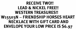 <Br>                            RECEIVE TWO!!<Br>                   LEAD & NICKEL FREE!!<Br>                WESTERN TREASURES!!<Br> W15503N - FRIENDSHIP HORSES HEART<bR>         NECKLACE WITH GIFT CARD AND<Br>    ENVELOPE YOUR LOW PRICE IS $6.97