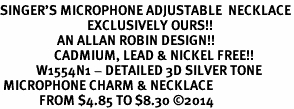 <br>SINGER'S MICROPHONE ADJUSTABLE  NECKLACE<bR>                             EXCLUSIVELY OURS!! <BR>                   AN ALLAN ROBIN DESIGN!! <BR>                  CADMIUM, LEAD & NICKEL FREE!! <BR>            W1554N1 - DETAILED 3D SILVER TONE <BR> MICROPHONE CHARM & NECKLACE <BR>             FROM $4.85 TO $8.30 �14