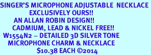 <br>SINGER'S MICROPHONE ADJUSTABLE  NECKLACE <bR>                   EXCLUSIVELY OURS!! <BR>         AN ALLAN ROBIN DESIGN!! <BR>        CADMIUM, LEAD & NICKEL FREE!! <BR>  W1554N2 - DETAILED 3D SILVER TONE <BR>     MICROPHONE CHARM & NECKLACE <BR>                        $10.38 EACH �14