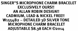 "<br> SINGER""S MICROPHONE CHARM BRACELET <bR>                    EXCLUSIVELY OURS!!<BR>               AN ALLAN ROBIN DESIGN!!<BR>       CADMIUM, LEAD & NICKEL FREE!!<BR>   W1554B2 - DETAILED 3D SILVER TONE <Br>         MICROPHONE CHARM BRACELET <BR>         ADJUSTABLE $8.38 EACH �14"