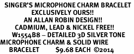 <bR>   SINGER'S MICROPHONE CHARM BRACELET <BR>                     EXCLUSIVELY OURS!! <BR>                AN ALLAN ROBIN DESIGN!! <BR>          CADMIUM, LEAD & NICKEL FREE!! <BR>        W1554B8 - DETAILED 3D SILVER TONE  <BR>MICROPHONE CHARM & SOLID WIRE <BR>      BRACELET           $9.68 EACH  �14