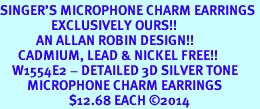<br>SINGER'S MICROPHONE CHARM EARRINGS <bR>                 EXCLUSIVELY OURS!! <BR>            AN ALLAN ROBIN DESIGN!! <BR>      CADMIUM, LEAD & NICKEL FREE!! <BR>    W1554E2 - DETAILED 3D SILVER TONE <Br>         MICROPHONE CHARM EARRINGS <BR>                       $12.68 EACH �14