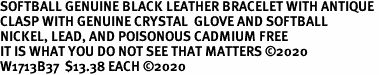 SOFTBALL GENUINE BLACK LEATHER BRACELET WITH ANTIQUE <BR>CLASP WITH GENUINE CRYSTAL  GLOVE AND SOFTBALL<BR>NICKEL, LEAD, AND POISONOUS CADMIUM FREE<BR>IT IS WHAT YOU DO NOT SEE THAT MATTERS �20<BR>W1713B37  $13.38 EACH �20