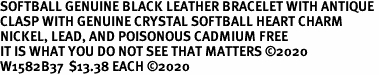 SOFTBALL GENUINE BLACK LEATHER BRACELET WITH ANTIQUE <BR>CLASP WITH GENUINE CRYSTAL SOFTBALL HEART CHARM<BR>NICKEL, LEAD, AND POISONOUS CADMIUM FREE<BR>IT IS WHAT YOU DO NOT SEE THAT MATTERS �2020<BR>W1582B37  $13.38 EACH �2020