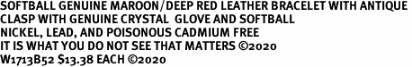 SOFTBALL GENUINE MAROON/DEEP RED LEATHER BRACELET WITH ANTIQUE <BR>CLASP WITH GENUINE CRYSTAL  GLOVE AND SOFTBALL<BR>NICKEL, LEAD, AND POISONOUS CADMIUM FREE<BR>IT IS WHAT YOU DO NOT SEE THAT MATTERS �20<BR>W1713B52 $13.38 EACH �20