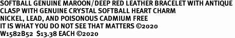 SOFTBALL GENUINE MAROON/DEEP RED LEATHER BRACELET WITH ANTIQUE <BR>CLASP WITH GENUINE CRYSTAL SOFTBALL HEART CHARM<BR>NICKEL, LEAD, AND POISONOUS CADMIUM FREE<BR>IT IS WHAT YOU DO NOT SEE THAT MATTERS �2020<BR>W1582B52  $13.38 EACH �2020